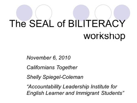 "The SEAL of BILITERACY workshop The Seal of Biliteracy November 6, 2010 Californians Together Shelly Spiegel-Coleman ""Accountability Leadership Institute."