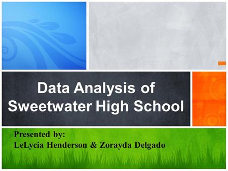Data Analysis of Sweetwater High School Presented by: LeLycia Henderson & Zorayda Delgado.