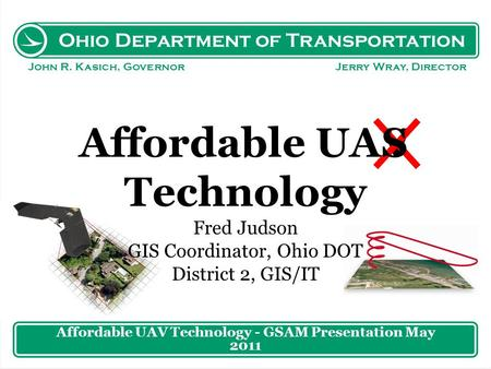 Ohio Department of Transportation John R. Kasich, Governor Jerry Wray, Director Affordable UAV Technology Fred Judson GIS Coordinator, Ohio DOT District.