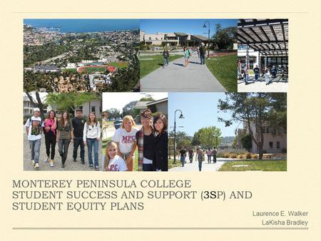 MONTEREY PENINSULA COLLEGE STUDENT SUCCESS AND SUPPORT (3SP) AND STUDENT EQUITY PLANS Laurence E. Walker LaKisha Bradley.