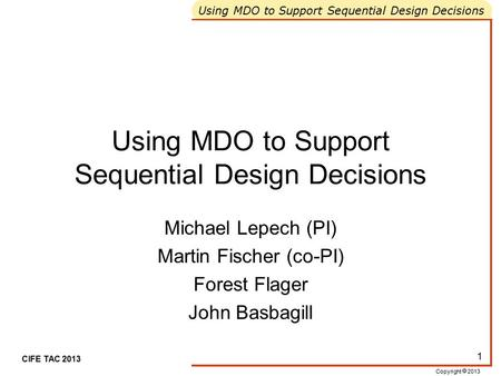 Copyright  2013 Using MDO to Support Sequential Design Decisions CIFE TAC 2013 1 Using MDO to Support Sequential Design Decisions Michael Lepech (PI)
