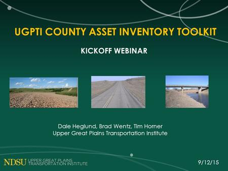 UGPTI COUNTY ASSET INVENTORY TOOLKIT KICKOFF WEBINAR Dale Heglund, Brad Wentz, Tim Horner Upper Great Plains Transportation Institute 9/12/15.