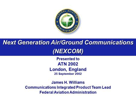 Next Generation Air/Ground Communications (NEXCOM) Presented to ATN 2002 London, England 25 September 2002 James H. Williams Communications Integrated.