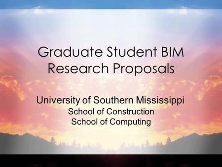 Graduate Student BIM Research Proposals University of Southern Mississippi School of Construction School of Computing.