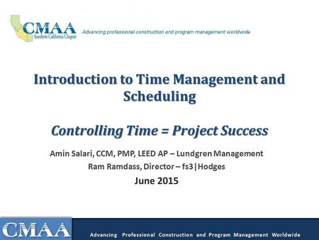 Introduction to Time Management and Scheduling Controlling Time = Project Success Amin Salari, CCM, PMP, LEED AP – Lundgren Management Ram Ramdass, Director.