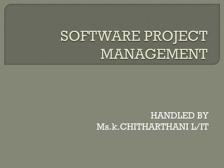HANDLED BY Ms.k.CHITHARTHANI L/IT. Aim: To present the concept regarding how the sotware projects are planned, monitored and controlled. Objective: 