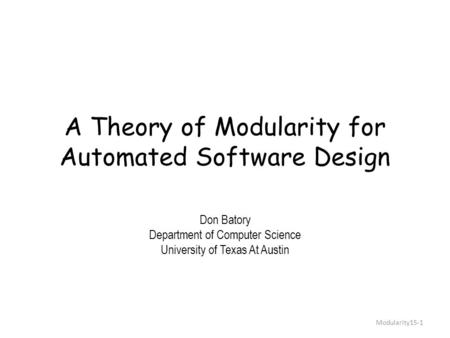 A Theory of Modularity <strong>for</strong> Automated Software Design Don Batory Department of Computer Science University of Texas At Austin Modularity15-1.