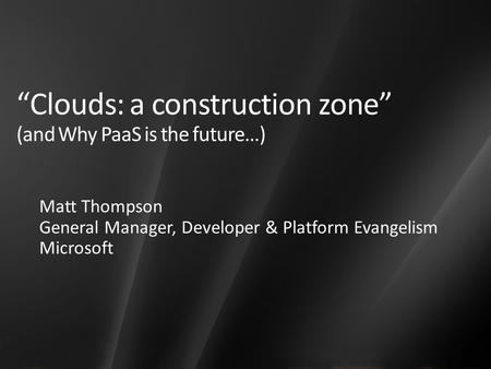 """Clouds: a construction zone"" (and Why PaaS is the future…) Matt Thompson General Manager, Developer & Platform Evangelism Microsoft."