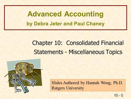 10 - 0 Advanced Accounting by Debra Jeter and Paul Chaney Chapter 10: Consolidated Financial Statements - Miscellaneous Topics Slides Authored by Hannah.