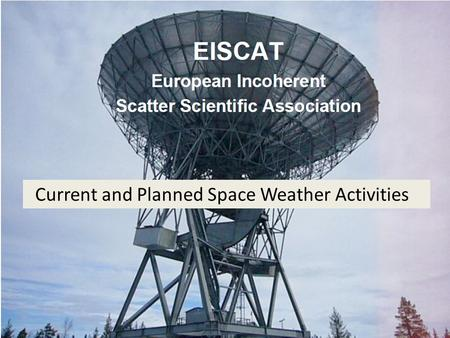 Current and Planned Space Weather Activities. Incoherent Scatter: electron density electron temperature ion temperature line-of-sight velocity (~3500.