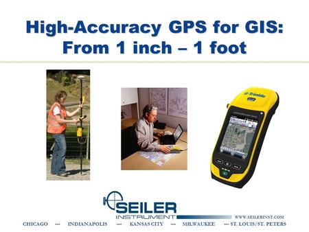 WWW.SEILERINST.COM CHICAGO --- INDIANAPOLIS --- KANSAS CITY --- MILWAUKEE --- ST. LOUIS/ST. PETERS High-Accuracy GPS for GIS: From 1 inch – 1 foot.