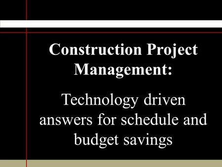 Construction Project Management: Technology driven answers for schedule and budget savings.