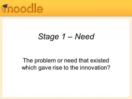 Stage 1 – Need The problem or need that existed which gave rise to the innovation?