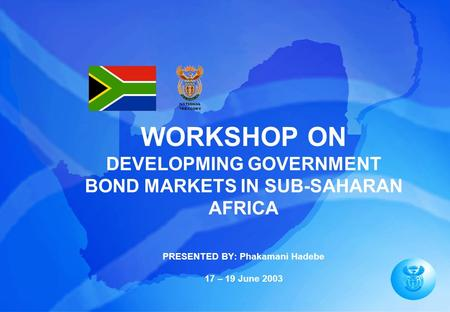 WORKSHOP ON DEVELOPMING GOVERNMENT BOND MARKETS IN SUB-SAHARAN AFRICA PRESENTED BY: Phakamani Hadebe 17 – 19 June 2003.