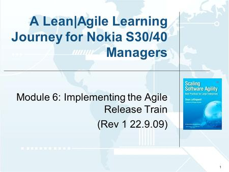 © 2009 Leffingwell, LLC. Appropriate graphic goes here A Lean|Agile Learning Journey for Nokia S30/40 Managers Module 6: Implementing the Agile Release.
