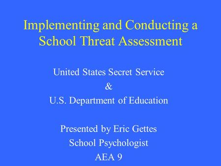 Implementing and Conducting a School Threat Assessment United States Secret Service & U.S. Department of Education Presented by Eric Gettes School Psychologist.