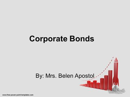 Corporate Bonds By: Mrs. Belen Apostol. Corporate Bonds Bonds – long term debt of a firm or the government set forth in writing and made under seal. -