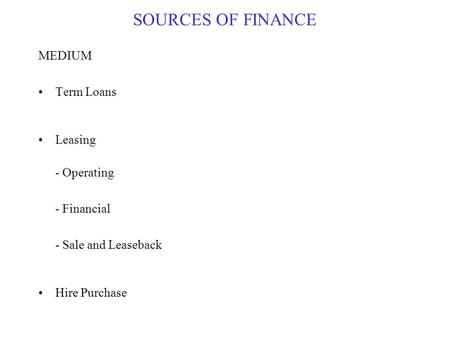 SOURCES OF FINANCE MEDIUM Term Loans Leasing - Operating - Financial - Sale and Leaseback Hire Purchase.