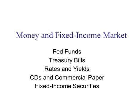Money and Fixed-Income Market Fed Funds Treasury Bills Rates and Yields CDs and Commercial Paper Fixed-Income Securities.