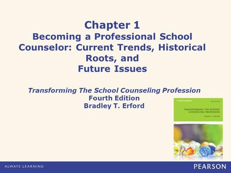 Chapter 1 Becoming a Professional School Counselor: Current Trends, Historical Roots, and Future Issues Transforming The School Counseling Profession Fourth.