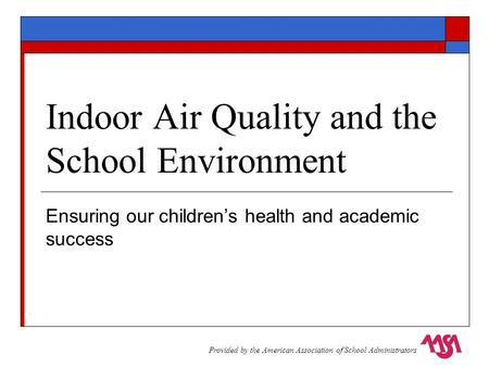 Indoor Air Quality and the School Environment Ensuring our children's health and academic success Provided by the American Association of School Administrators.