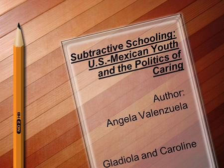 Subtractive Schooling: U.S.-Mexican Youth and the Politics of Caring Author: Angela Valenzuela Gladiola and Caroline.