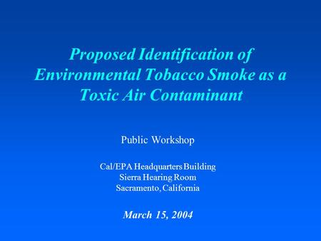 Proposed Identification of Environmental Tobacco Smoke as a Toxic Air Contaminant Public Workshop Cal/EPA Headquarters Building Sierra Hearing Room Sacramento,