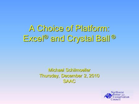 A Choice of Platform: Excel ® and Crystal Ball ® Michael Schilmoeller Thursday, December 2, 2010 SAAC.