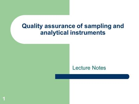 1 Quality assurance of sampling and analytical instruments Lecture Notes.