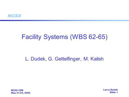 NCSX NCSX CDR May 21-23, 2002 Larry Dudek Slide 1 Facility Systems (WBS 62-65) L. Dudek, G. Gettelfinger, M. Kalish.