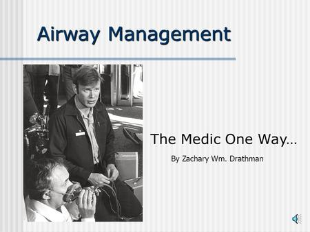 Airway Management The Medic One Way… By Zachary Wm. Drathman.