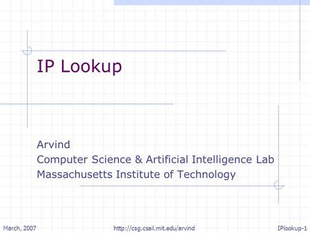 March, 2007http://csg.csail.mit.edu/arvindIPlookup-1 IP Lookup Arvind Computer Science & Artificial Intelligence Lab Massachusetts Institute of Technology.