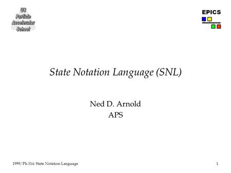 1 1999/Ph 514: State Notation Language EPICS State Notation Language (SNL) Ned D. Arnold APS.