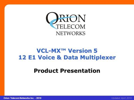 Slide 1 Orion Telecom Networks Inc. - 2010 xcvcxv Updated: April,2010Orion Telecom Networks Inc. - 2010 VCL-MX™ Version 5 12 E1 Voice & Data Multiplexer.