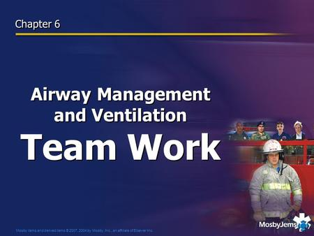 Mosby items and derived items © 2007, 2004 by Mosby, Inc., an affiliate of Elsevier Inc. Airway Management and Ventilation Team Work Chapter 6.