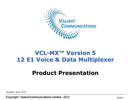 Slide 1 Copyright : Valiant Communications Limited. - 2013 Updated: April, 2013 VCL-MX™ Version 5 12 E1 Voice & Data Multiplexer Product Presentation.