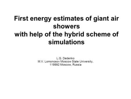 First energy estimates of giant air showers with help of the hybrid scheme of simulations L.G. Dedenko M.V. Lomonosov Moscow State University, 119992 Moscow,