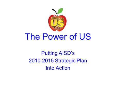 The Power of US Putting AISD's 2010-2015 Strategic Plan Into Action.