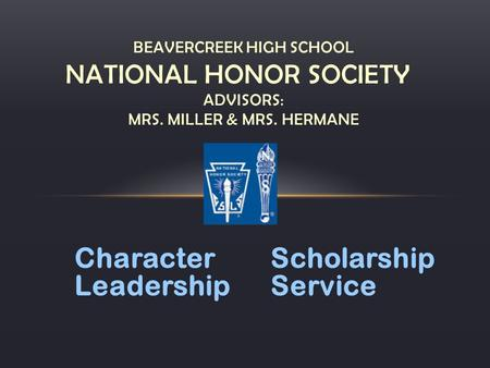 CharacterScholarship LeadershipService BEAVERCREEK HIGH SCHOOL NATIONAL HONOR SOCIETY ADVISORS: MRS. MILLER & MRS. HERMANE.