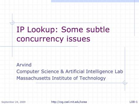 September 24, 2009  L08-1 IP Lookup: Some subtle concurrency issues Arvind Computer Science & Artificial Intelligence Lab.