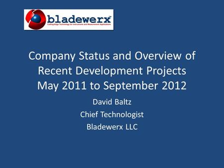 Company Status and Overview of Recent Development Projects May 2011 to September 2012 David Baltz Chief Technologist Bladewerx LLC.