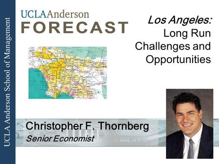 UCLA Anderson School of Management Los Angeles: Long Run Challenges and Opportunities Christopher F. Thornberg Senior Economist.