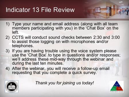 Indicator 13 File Review 1)Type your name and email address (along with all team members participating with you) in the 'Chat Box' on the left. 2)CCTS.