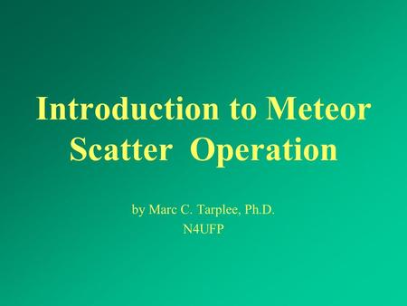 Introduction to Meteor Scatter Operation by Marc C. Tarplee, Ph.D. N4UFP.