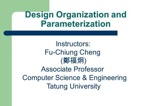 Design Organization and Parameterization Instructors: Fu-Chiung Cheng ( 鄭福炯 ) Associate Professor Computer Science & Engineering Tatung University.
