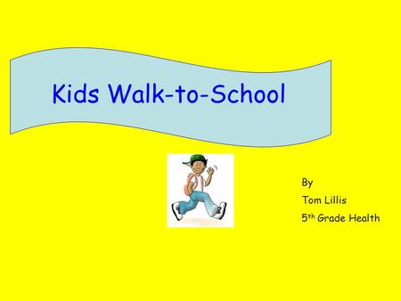 Kids Walk-to-School By Tom Lillis 5 th Grade Health.