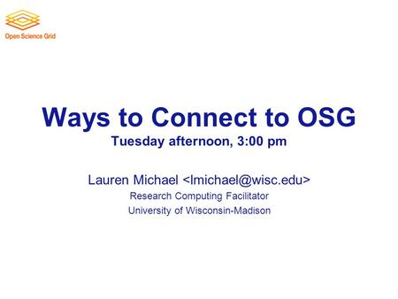 Ways to Connect to OSG Tuesday afternoon, 3:00 pm Lauren Michael Research Computing Facilitator University of Wisconsin-Madison.