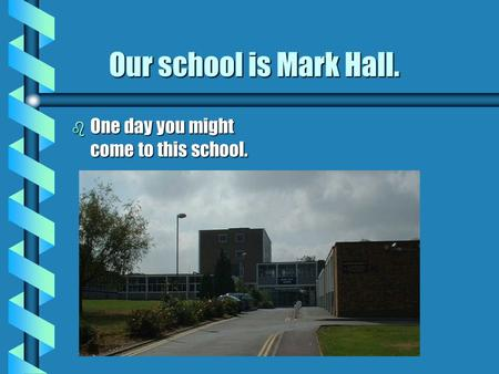 Our school is Mark Hall. Our school is Mark Hall. b One day you might come to this school.