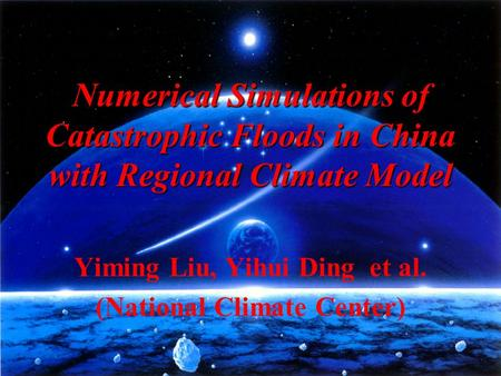Numerical Simulations of Catastrophic Floods in China with Regional Climate Model Yiming Liu, Yihui Ding et al. (National Climate Center)