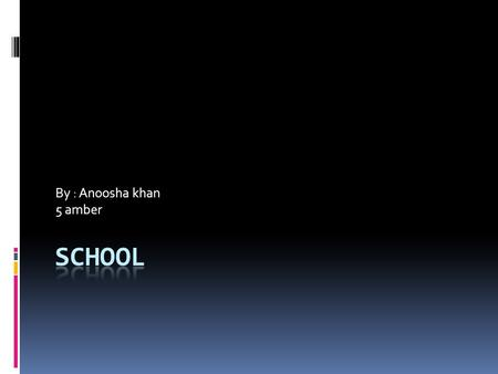 By : Anoosha khan 5 amber. School My school name is Beaconhous e school system, main campus Multan.